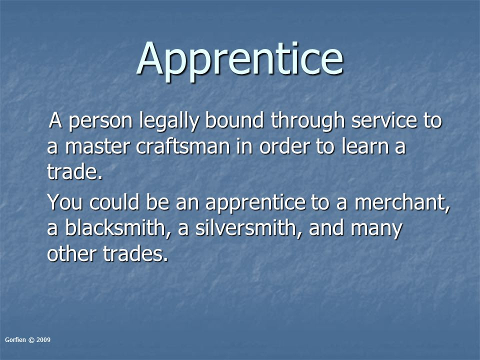 Apprentice A person legally bound through service to a master craftsman in order to learn a trade. A person legally bound through service to a master