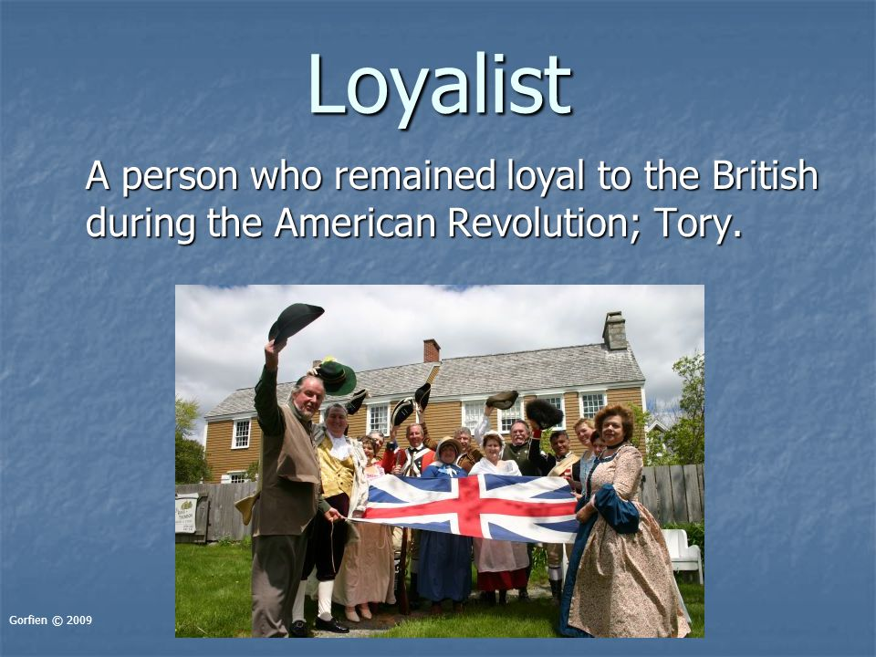 Loyalist A person who remained loyal to the British during the American Revolution; Tory.