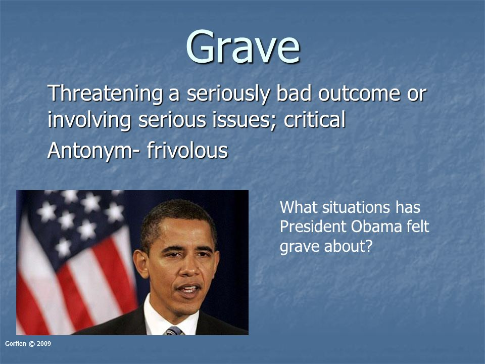 Grave Threatening a seriously bad outcome or involving serious issues; critical Antonym- frivolous Gorfien © 2009 What situations has President Obama felt grave about