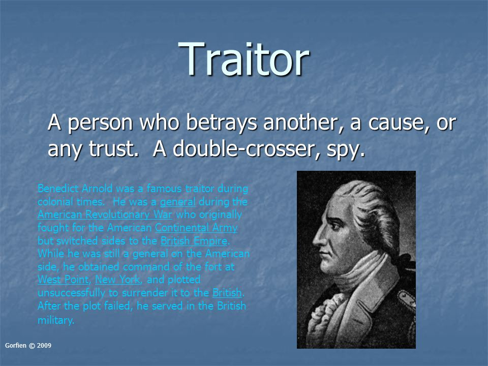 Traitor A person who betrays another, a cause, or any trust. A double-crosser, spy. Gorfien © 2009 Benedict Arnold was a famous traitor during colonia