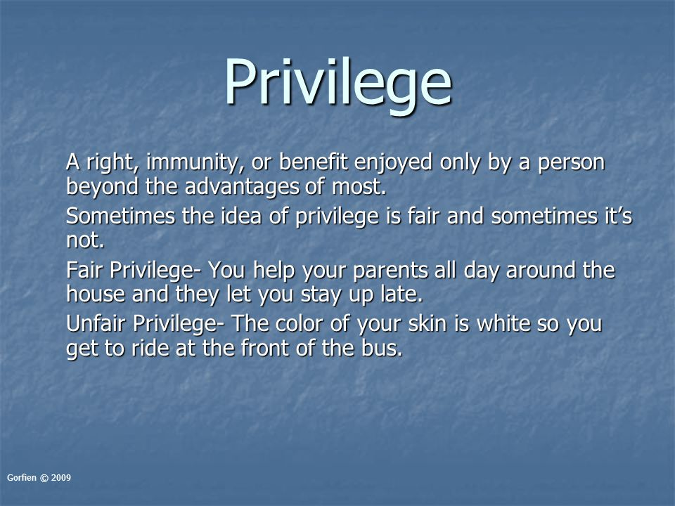 Privilege A right, immunity, or benefit enjoyed only by a person beyond the advantages of most. Sometimes the idea of privilege is fair and sometimes