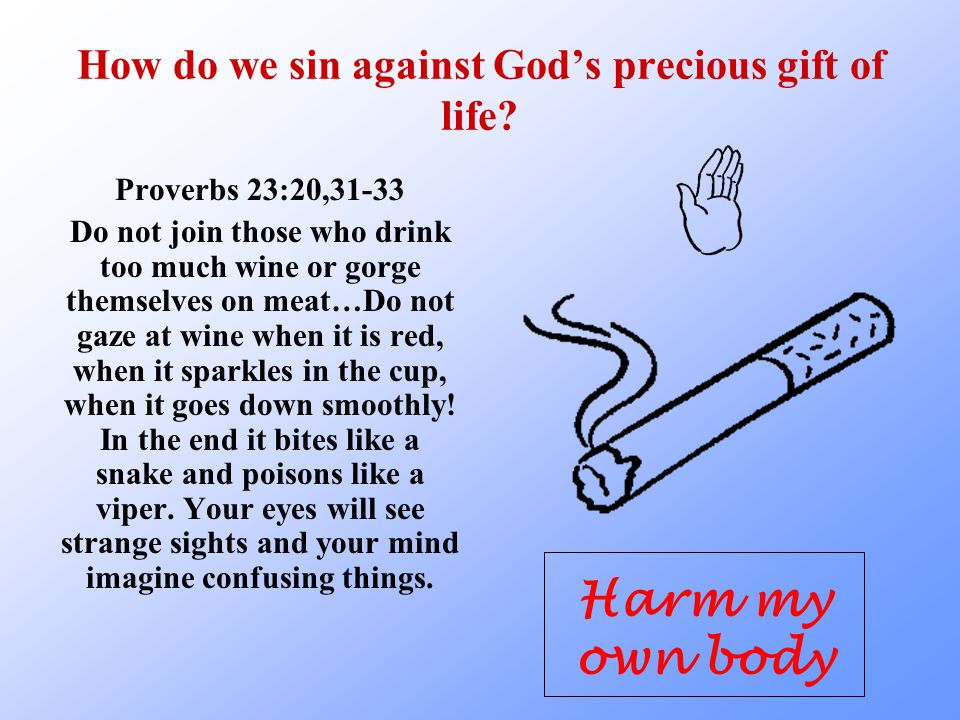 How do we sin against God's precious gift of life? Proverbs 23:20,31-33 Do not join those who drink too much wine or gorge themselves on meat…Do not g