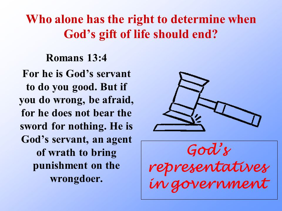 Who alone has the right to determine when God's gift of life should end? Romans 13:4 For he is God's servant to do you good. But if you do wrong, be a