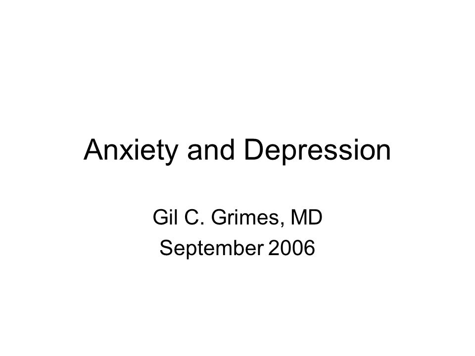 Anxiety and Depression Gil C. Grimes, MD September 2006