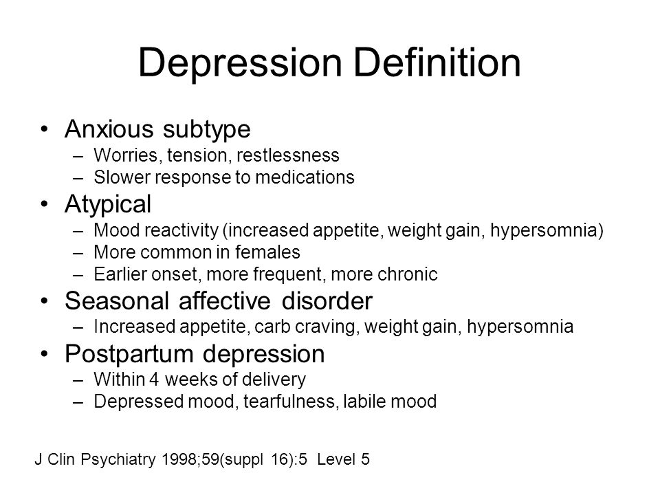 Depression Definition Anxious subtype –Worries, tension, restlessness –Slower response to medications Atypical –Mood reactivity (increased appetite, weight gain, hypersomnia) –More common in females –Earlier onset, more frequent, more chronic Seasonal affective disorder –Increased appetite, carb craving, weight gain, hypersomnia Postpartum depression –Within 4 weeks of delivery –Depressed mood, tearfulness, labile mood J Clin Psychiatry 1998;59(suppl 16):5 Level 5