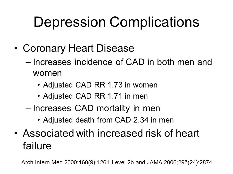 Depression Complications Coronary Heart Disease –Increases incidence of CAD in both men and women Adjusted CAD RR 1.73 in women Adjusted CAD RR 1.71 in men –Increases CAD mortality in men Adjusted death from CAD 2.34 in men Associated with increased risk of heart failure Arch Intern Med 2000;160(9):1261 Level 2b and JAMA 2006;295(24):2874