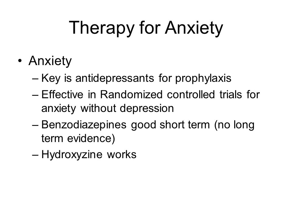 Therapy for Anxiety Anxiety –Key is antidepressants for prophylaxis –Effective in Randomized controlled trials for anxiety without depression –Benzodiazepines good short term (no long term evidence) –Hydroxyzine works