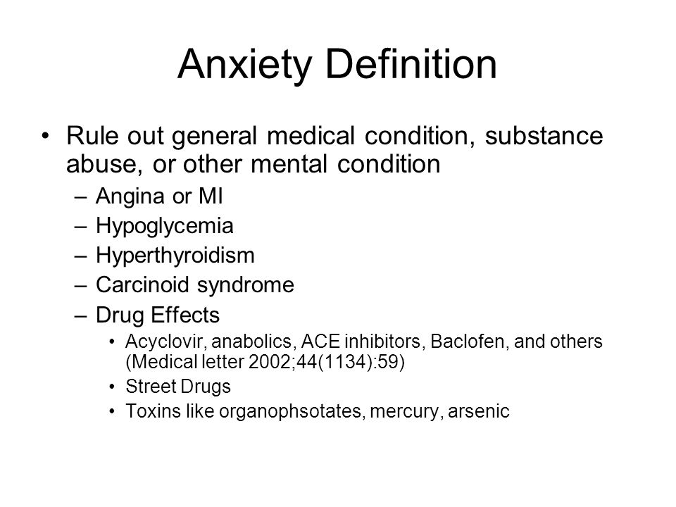 Anxiety Definition Rule out general medical condition, substance abuse, or other mental condition –Angina or MI –Hypoglycemia –Hyperthyroidism –Carcinoid syndrome –Drug Effects Acyclovir, anabolics, ACE inhibitors, Baclofen, and others (Medical letter 2002;44(1134):59) Street Drugs Toxins like organophsotates, mercury, arsenic