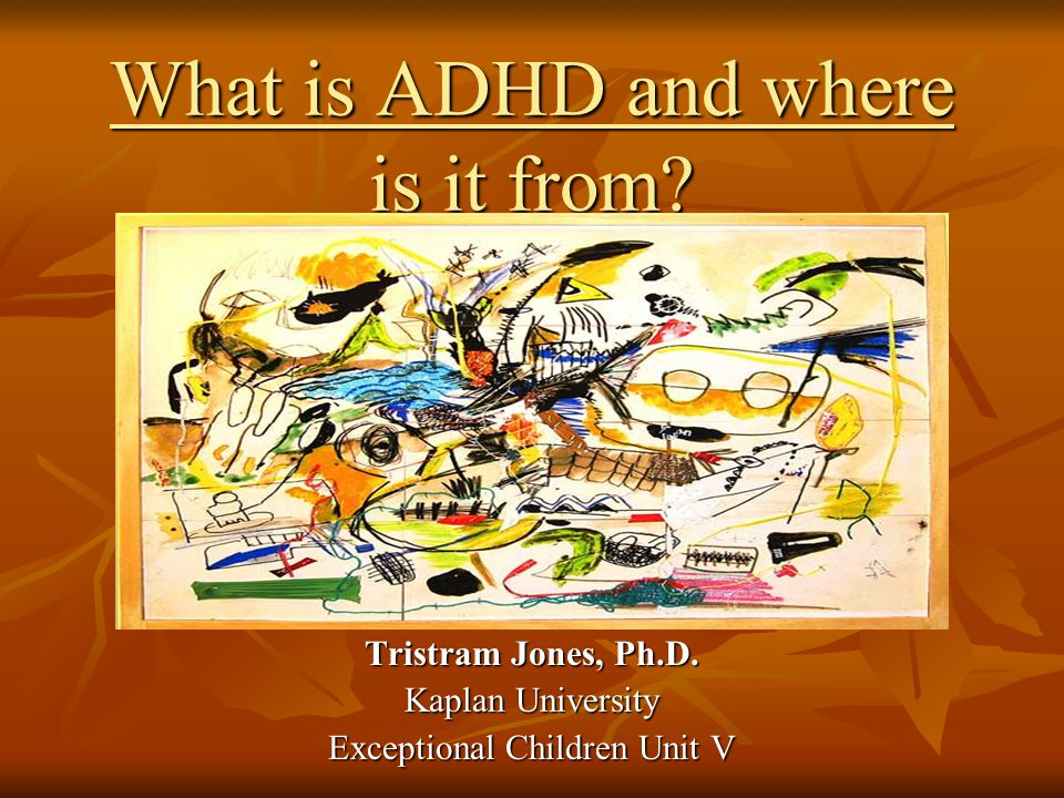 What is ADHD and where is it from. Tristram Jones, Ph.D.