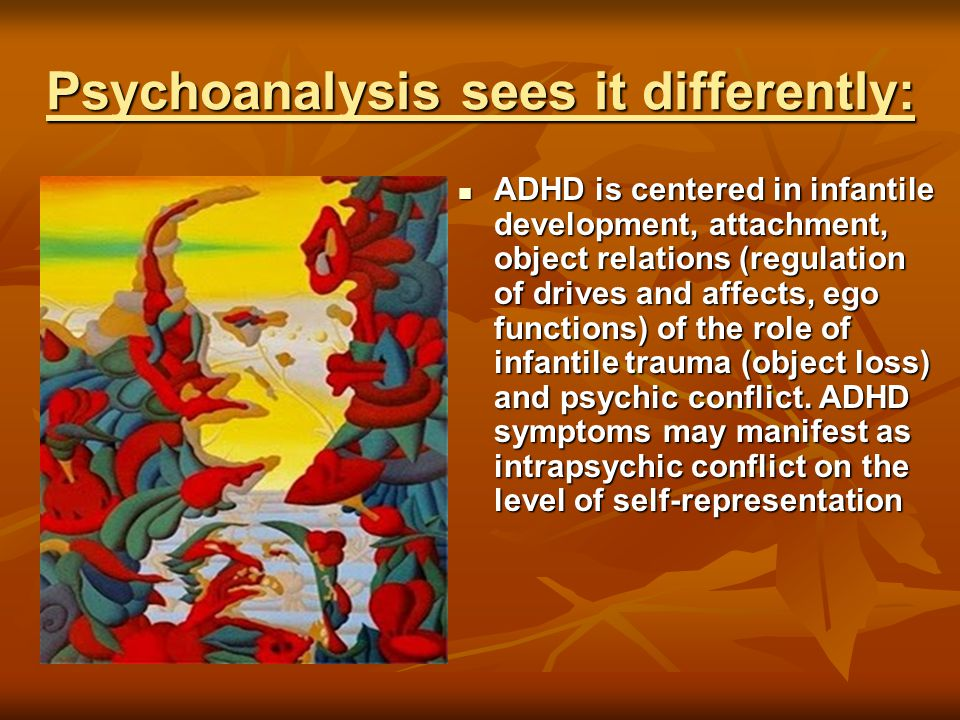Psychoanalysis sees it differently: ADHD is centered in infantile development, attachment, object relations (regulation of drives and affects, ego functions) of the role of infantile trauma (object loss) and psychic conflict.