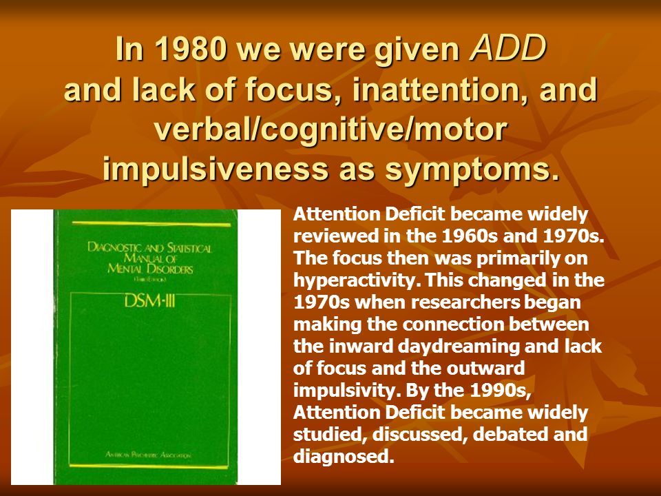 In 1980 we were given ADD and lack of focus, inattention, and verbal/cognitive/motor impulsiveness as symptoms.