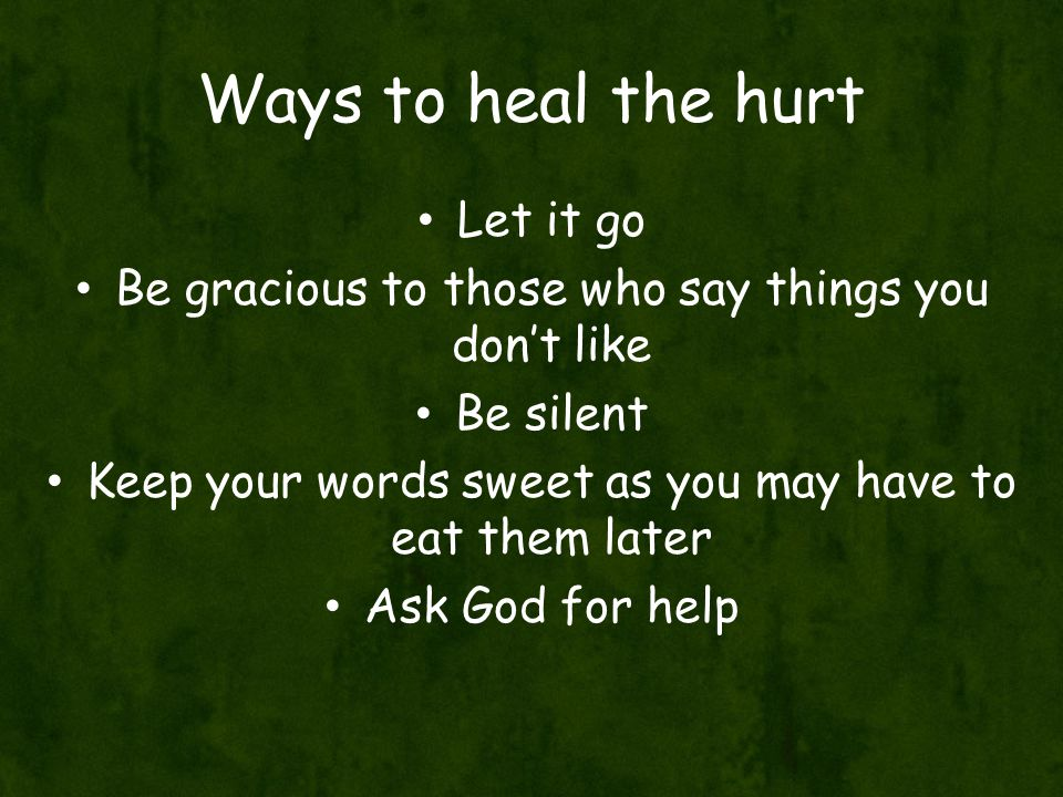 Ways to heal the hurt Let it go Be gracious to those who say things you don't like Be silent Keep your words sweet as you may have to eat them later Ask God for help