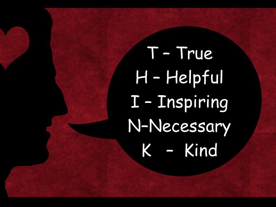 T – True H – Helpful I – Inspiring N–Necessary K – Kind
