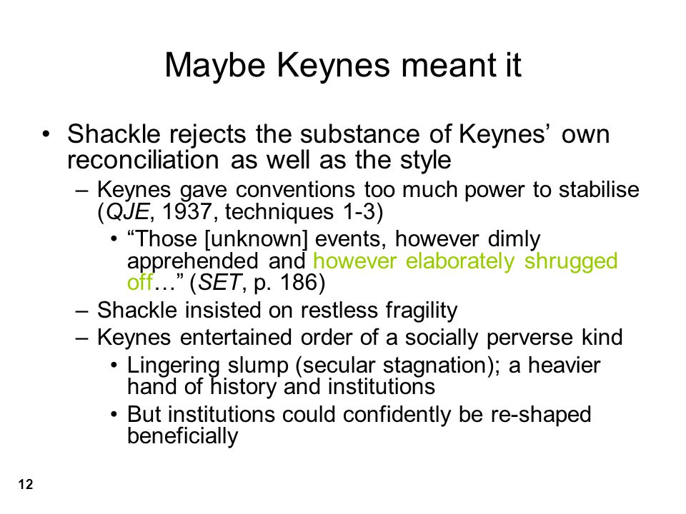 Maybe Keynes meant it Shackle rejects the substance of Keynes' own reconciliation as well as the style –Keynes gave conventions too much power to stabilise (QJE, 1937, techniques 1-3) Those [unknown] events, however dimly apprehended and however elaborately shrugged off… (SET, p.