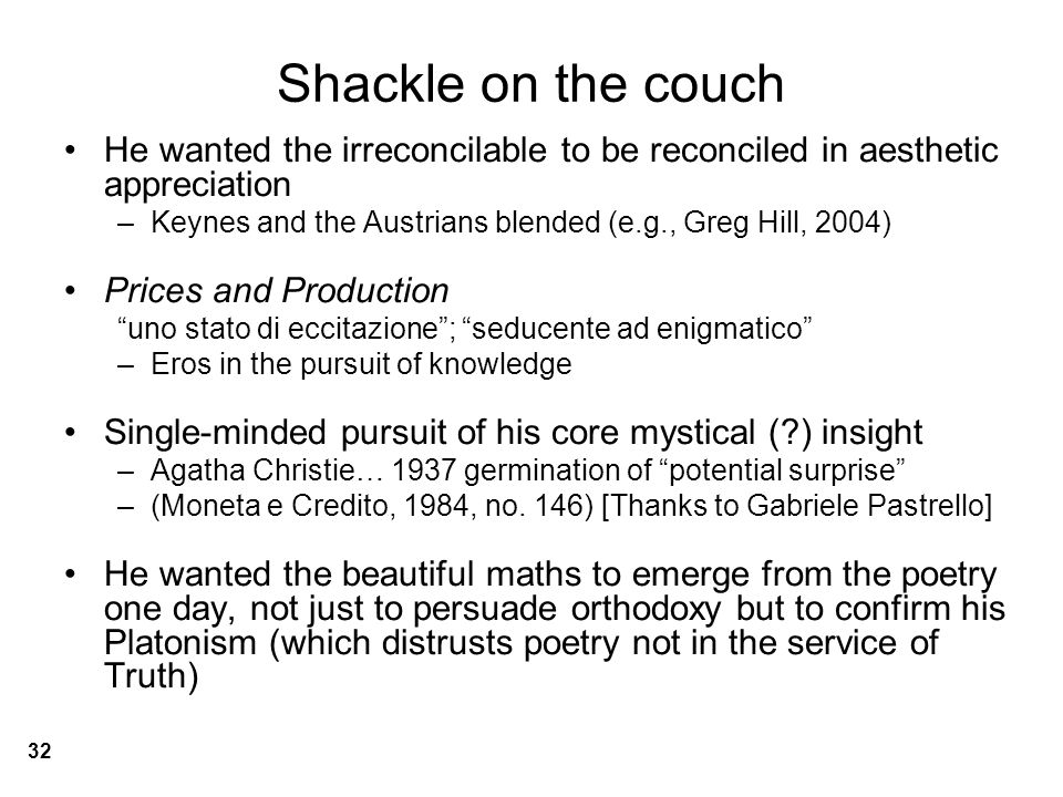 Shackle on the couch He wanted the irreconcilable to be reconciled in aesthetic appreciation –Keynes and the Austrians blended (e.g., Greg Hill, 2004) Prices and Production uno stato di eccitazione ; seducente ad enigmatico –Eros in the pursuit of knowledge Single-minded pursuit of his core mystical (?) insight –Agatha Christie… 1937 germination of potential surprise –(Moneta e Credito, 1984, no.