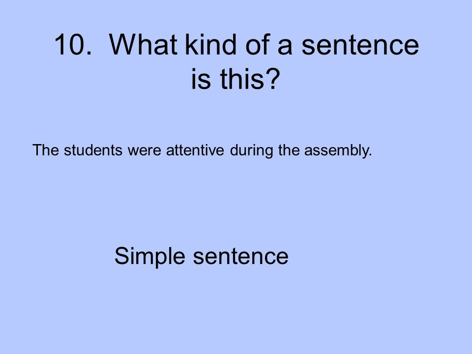 10.What kind of a sentence is this. The students were attentive during the assembly.