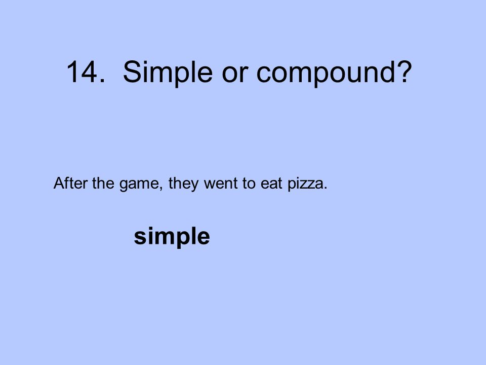 14. Simple or compound? After the game, they went to eat pizza. simple