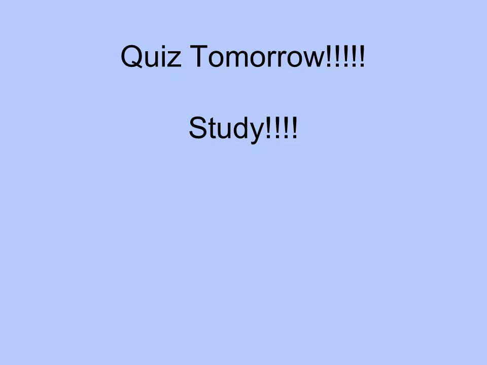 Quiz Tomorrow!!!!! Study!!!!