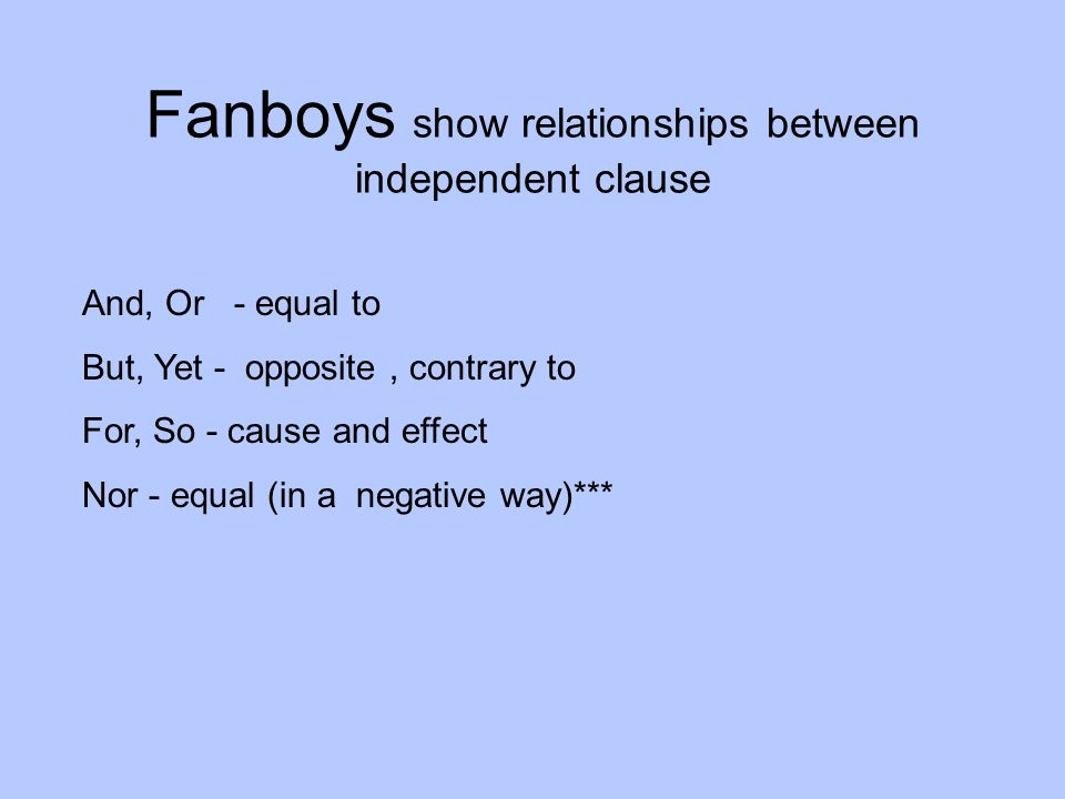 Fanboys show relationships between independent clause And, Or - equal to But, Yet - opposite, contrary to For, So - cause and effect Nor - equal (in a negative way)***
