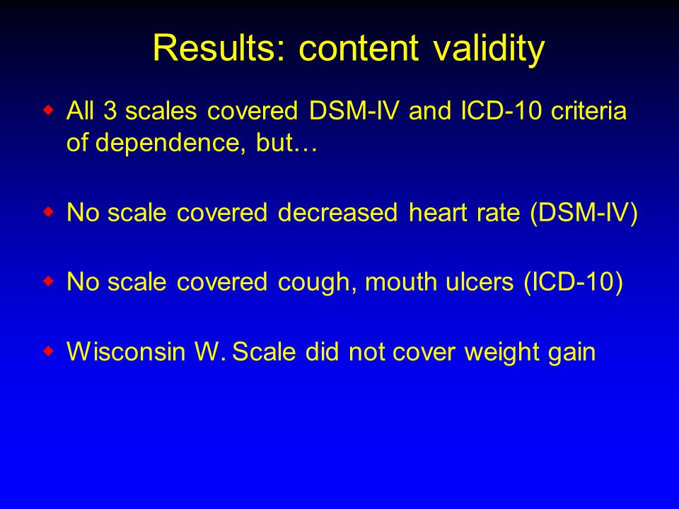 Results: content validity  All 3 scales covered DSM-IV and ICD-10 criteria of dependence, but…  No scale covered decreased heart rate (DSM-IV)  No scale covered cough, mouth ulcers (ICD-10)  Wisconsin W.