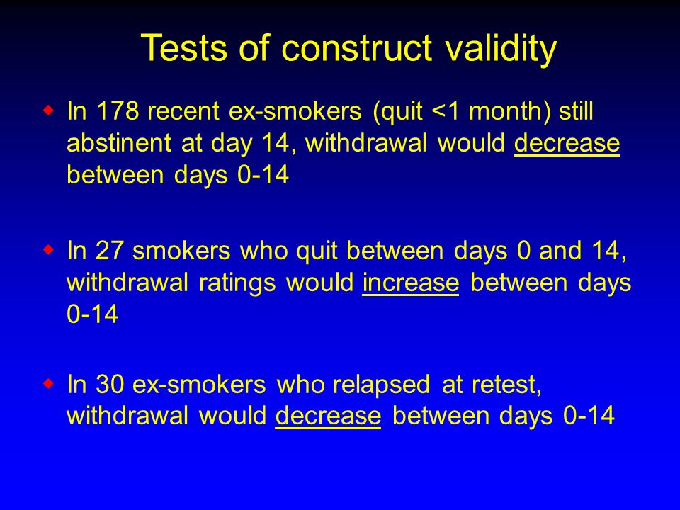 Tests of construct validity  In 178 recent ex-smokers (quit <1 month) still abstinent at day 14, withdrawal would decrease between days 0-14  In 27 smokers who quit between days 0 and 14, withdrawal ratings would increase between days 0-14  In 30 ex-smokers who relapsed at retest, withdrawal would decrease between days 0-14