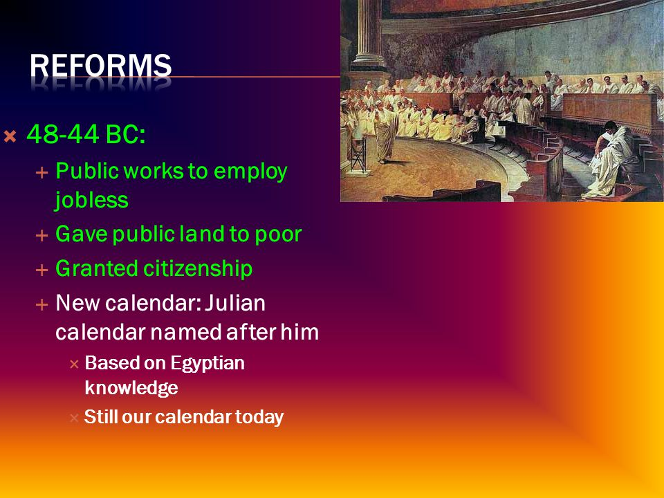  48-44 BC:  Public works to employ jobless  Gave public land to poor  Granted citizenship  New calendar: Julian calendar named after him  Based on Egyptian knowledge  Still our calendar today