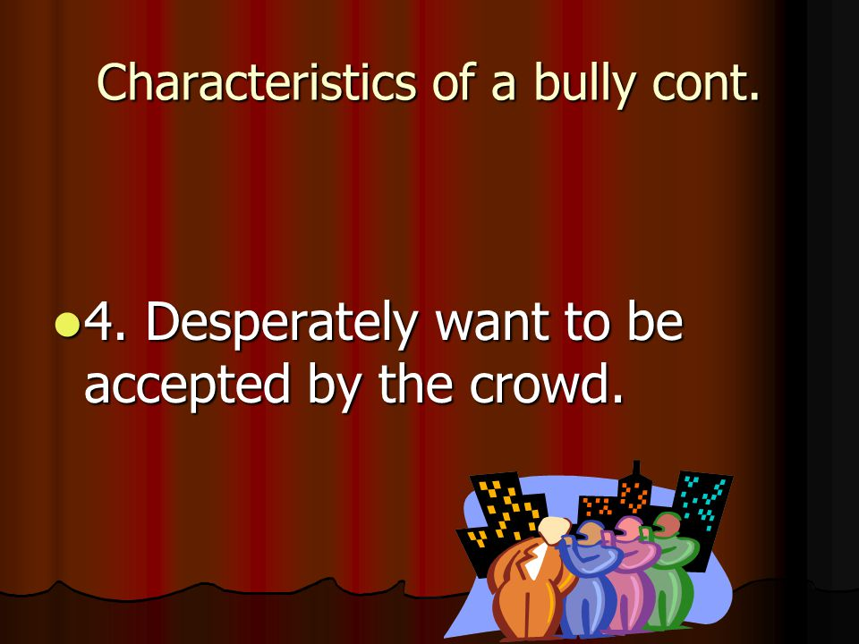 Characteristics of a bully cont. 3. Feel safer, stronger, and in control.