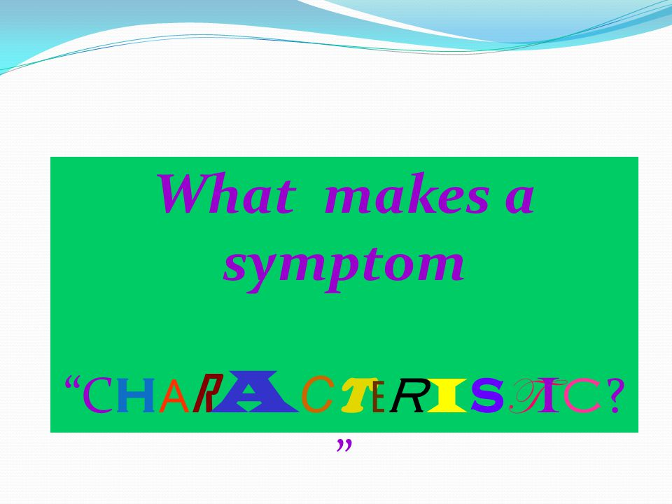 Characteristic symptom Characteristic symptom THIS IS THE BARE MINIMUM 1 2 3