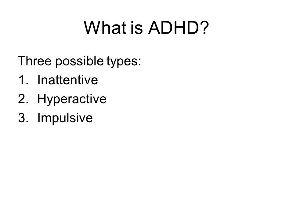 What is ADHD? Three possible types: 1.Inattentive 2.Hyperactive 3.Impulsive
