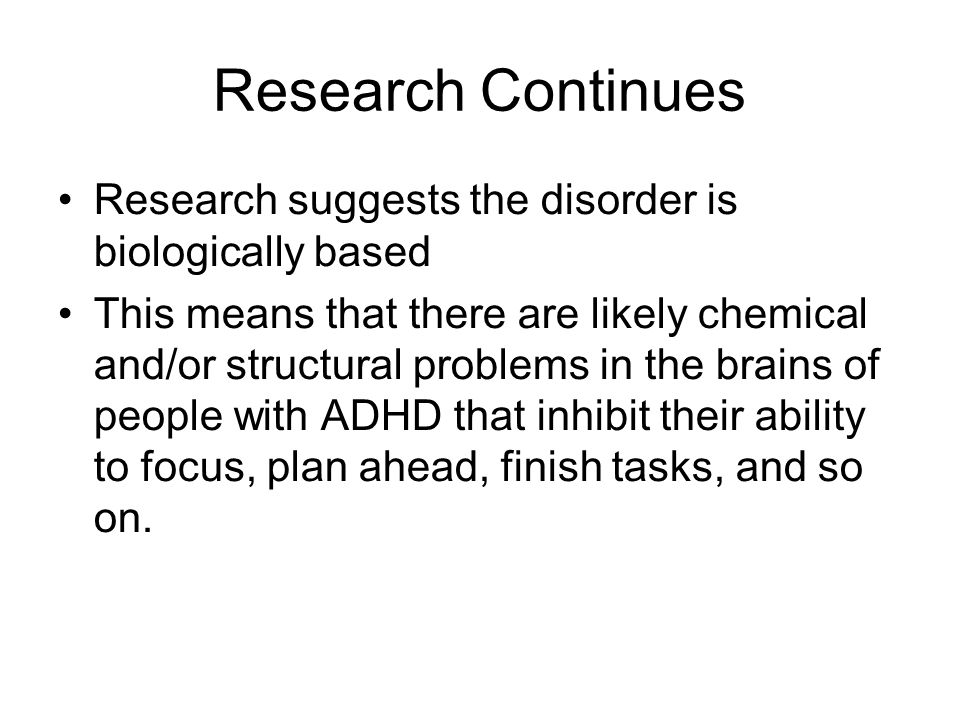 Research Continues Research suggests the disorder is biologically based This means that there are likely chemical and/or structural problems in the brains of people with ADHD that inhibit their ability to focus, plan ahead, finish tasks, and so on.