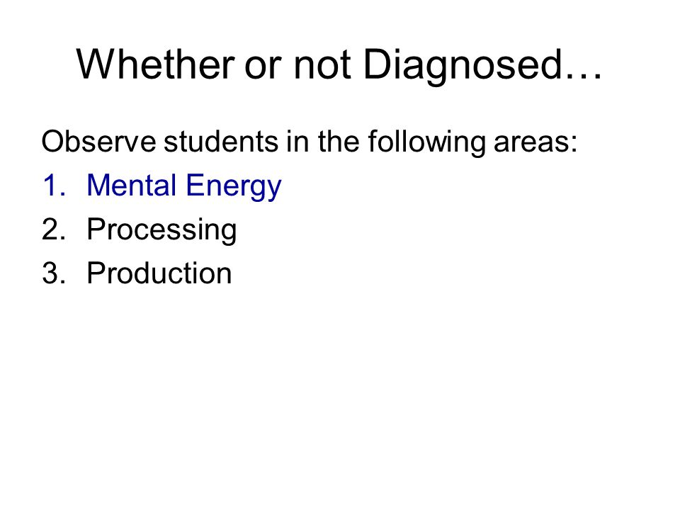 Whether or not Diagnosed… Observe students in the following areas: 1.Mental Energy 2.Processing 3.Production