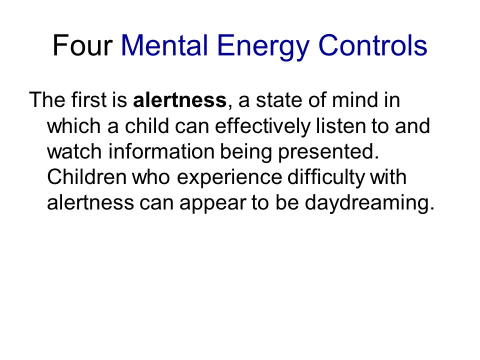Four Mental Energy Controls The first is alertness, a state of mind in which a child can effectively listen to and watch information being presented.
