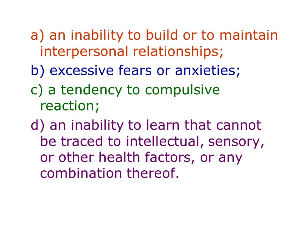 a) an inability to build or to maintain interpersonal relationships; b) excessive fears or anxieties; c) a tendency to compulsive reaction; d) an inability to learn that cannot be traced to intellectual, sensory, or other health factors, or any combination thereof.
