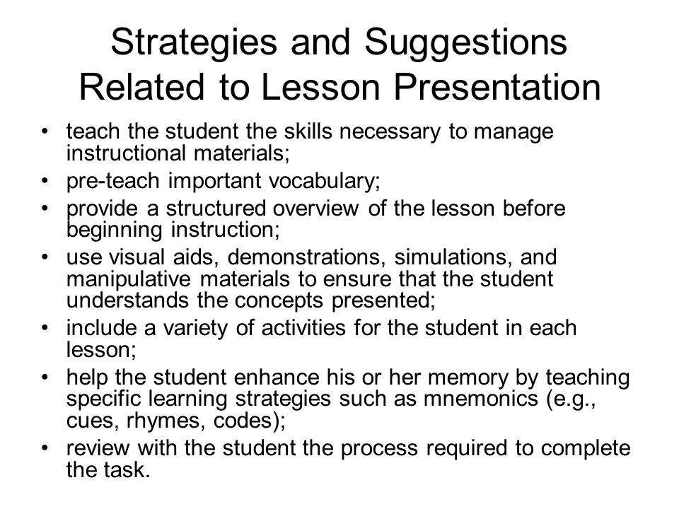 Strategies and Suggestions Related to Lesson Presentation teach the student the skills necessary to manage instructional materials; pre-teach important vocabulary; provide a structured overview of the lesson before beginning instruction; use visual aids, demonstrations, simulations, and manipulative materials to ensure that the student understands the concepts presented; include a variety of activities for the student in each lesson; help the student enhance his or her memory by teaching specific learning strategies such as mnemonics (e.g., cues, rhymes, codes); review with the student the process required to complete the task.