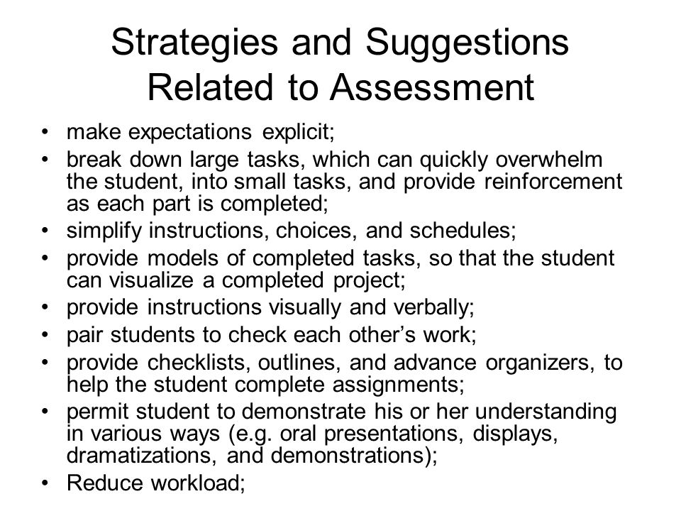 Strategies and Suggestions Related to Assessment make expectations explicit; break down large tasks, which can quickly overwhelm the student, into small tasks, and provide reinforcement as each part is completed; simplify instructions, choices, and schedules; provide models of completed tasks, so that the student can visualize a completed project; provide instructions visually and verbally; pair students to check each other's work; provide checklists, outlines, and advance organizers, to help the student complete assignments; permit student to demonstrate his or her understanding in various ways (e.g.