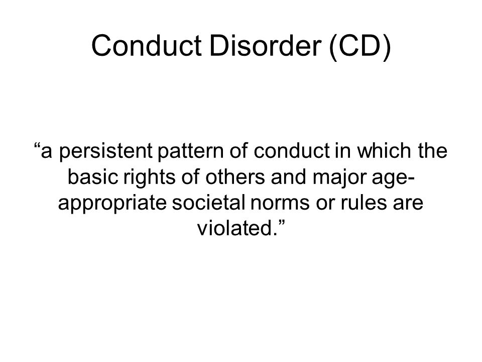 Conduct Disorder (CD) a persistent pattern of conduct in which the basic rights of others and major age- appropriate societal norms or rules are violated.