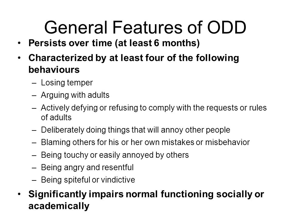 General Features of ODD Persists over time (at least 6 months) Characterized by at least four of the following behaviours –Losing temper –Arguing with adults –Actively defying or refusing to comply with the requests or rules of adults –Deliberately doing things that will annoy other people –Blaming others for his or her own mistakes or misbehavior –Being touchy or easily annoyed by others –Being angry and resentful –Being spiteful or vindictive Significantly impairs normal functioning socially or academically