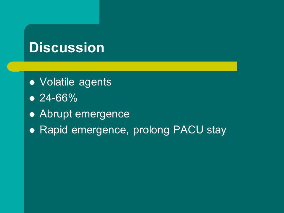 Discussion Volatile agents 24-66% Abrupt emergence Rapid emergence, prolong PACU stay