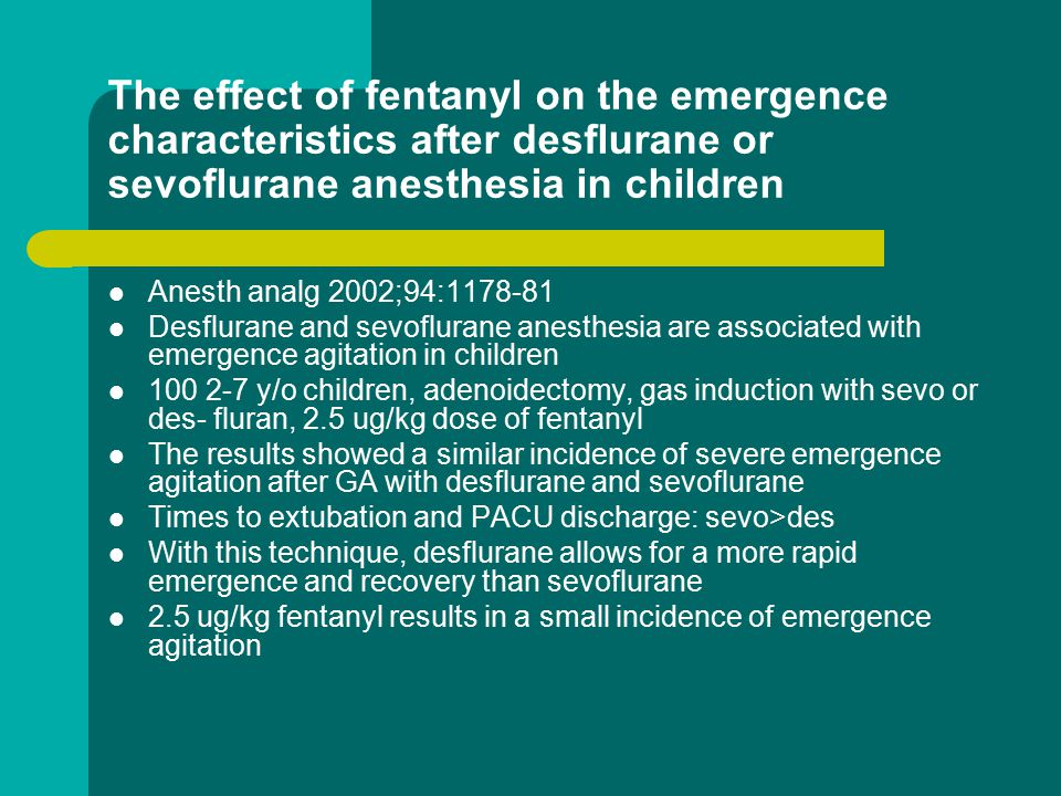 The effect of fentanyl on the emergence characteristics after desflurane or sevoflurane anesthesia in children Anesth analg 2002;94:1178-81 Desflurane and sevoflurane anesthesia are associated with emergence agitation in children 100 2-7 y/o children, adenoidectomy, gas induction with sevo or des- fluran, 2.5 ug/kg dose of fentanyl The results showed a similar incidence of severe emergence agitation after GA with desflurane and sevoflurane Times to extubation and PACU discharge: sevo>des With this technique, desflurane allows for a more rapid emergence and recovery than sevoflurane 2.5 ug/kg fentanyl results in a small incidence of emergence agitation