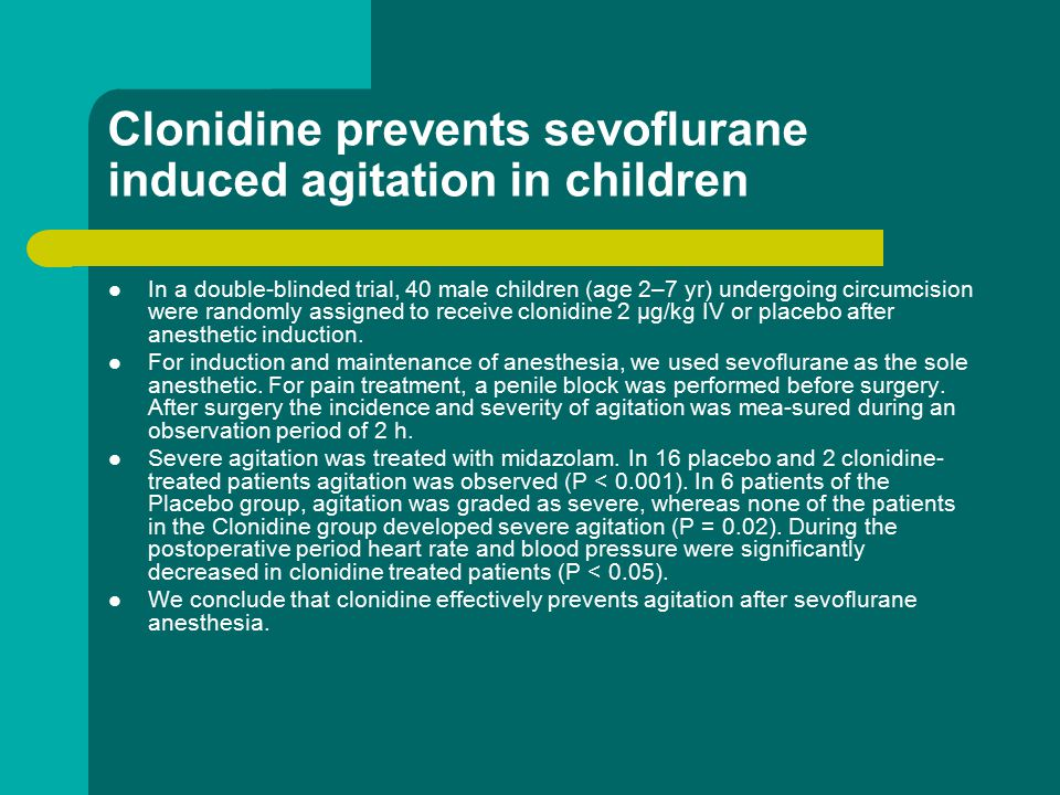 Clonidine prevents sevoflurane induced agitation in children In a double-blinded trial, 40 male children (age 2–7 yr) undergoing circumcision were randomly assigned to receive clonidine 2 µg/kg IV or placebo after anesthetic induction.