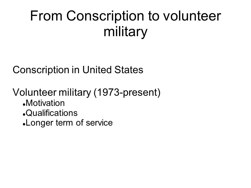 From Conscription to volunteer military Conscription in United States Volunteer military (1973-present) Motivation Qualifications Longer term of service