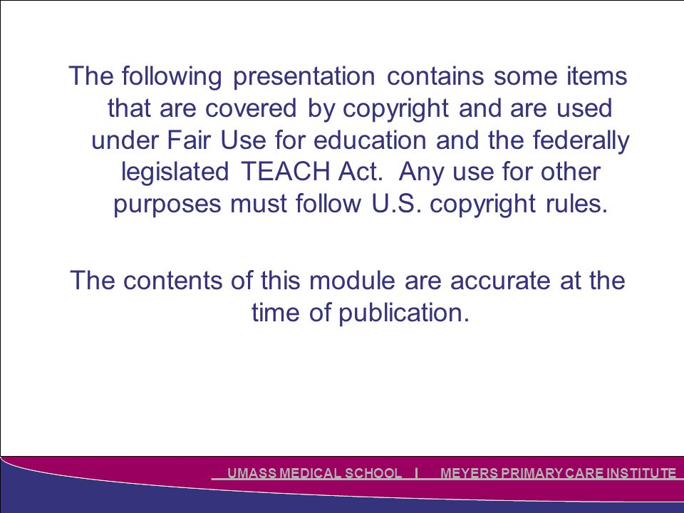 Click to edit Master title style Click to edit Master subtitle style UMASS MEDICAL SCHOOL MEYERS PRIMARY CARE INSTITUTE The following presentation contains some items that are covered by copyright and are used under Fair Use for education and the federally legislated TEACH Act.