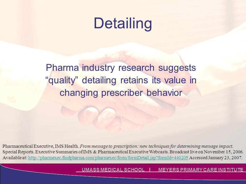 Click to edit Master title style Click to edit Master subtitle style UMASS MEDICAL SCHOOL MEYERS PRIMARY CARE INSTITUTE Detailing Pharma industry research suggests quality detailing retains its value in changing prescriber behavior Pharmaceutical Executive, IMS Health.