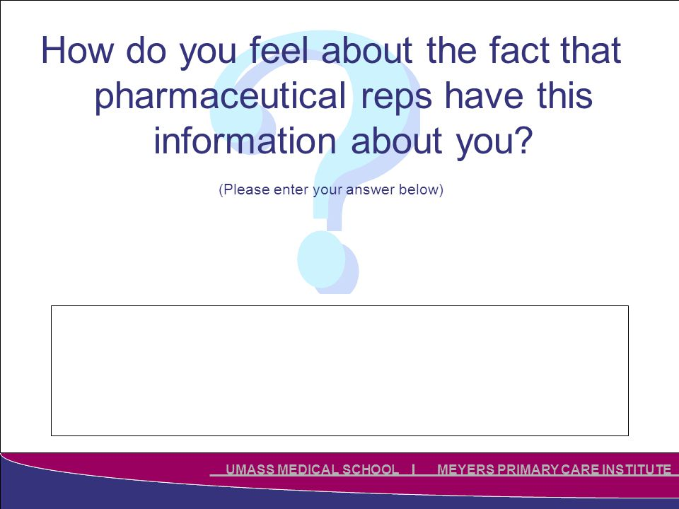 Click to edit Master title style Click to edit Master subtitle style UMASS MEDICAL SCHOOL MEYERS PRIMARY CARE INSTITUTE How do you feel about the fact that pharmaceutical reps have this information about you.