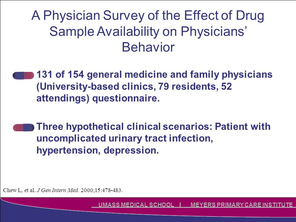 Click to edit Master title style Click to edit Master subtitle style UMASS MEDICAL SCHOOL MEYERS PRIMARY CARE INSTITUTE A Physician Survey of the Effect of Drug Sample Availability on Physicians' Behavior 131 of 154 general medicine and family physicians (University-based clinics, 79 residents, 52 attendings) questionnaire.