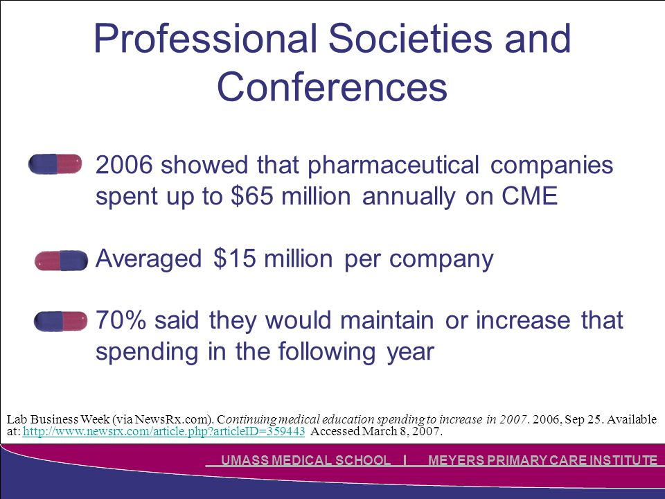 Click to edit Master title style Click to edit Master subtitle style UMASS MEDICAL SCHOOL MEYERS PRIMARY CARE INSTITUTE Professional Societies and Conferences 2006 showed that pharmaceutical companies spent up to $65 million annually on CME Averaged $15 million per company 70% said they would maintain or increase that spending in the following year Lab Business Week (via NewsRx.com).