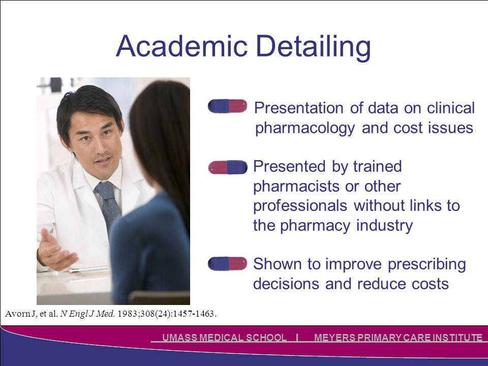 Click to edit Master title style Click to edit Master subtitle style UMASS MEDICAL SCHOOL MEYERS PRIMARY CARE INSTITUTE Academic Detailing Presentation of data on clinical pharmacology and cost issues Presented by trained pharmacists or other professionals without links to the pharmacy industry Shown to improve prescribing decisions and reduce costs Avorn J, et al.