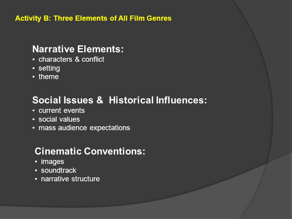Narrative Elements: characters & conflict setting theme Social Issues & Historical Influences: current events social values mass audience expectations Cinematic Conventions: images soundtrack narrative structure Activity B: Three Elements of All Film Genres