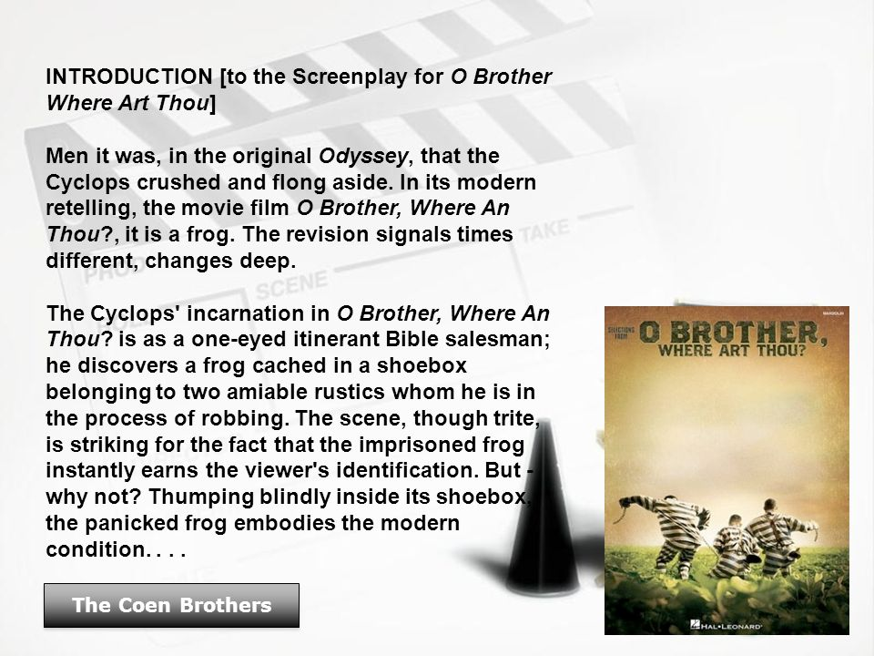 The Coen Brothers INTRODUCTION [to the Screenplay for O Brother Where Art Thou] Men it was, in the original Odyssey, that the Cyclops crushed and flong aside.