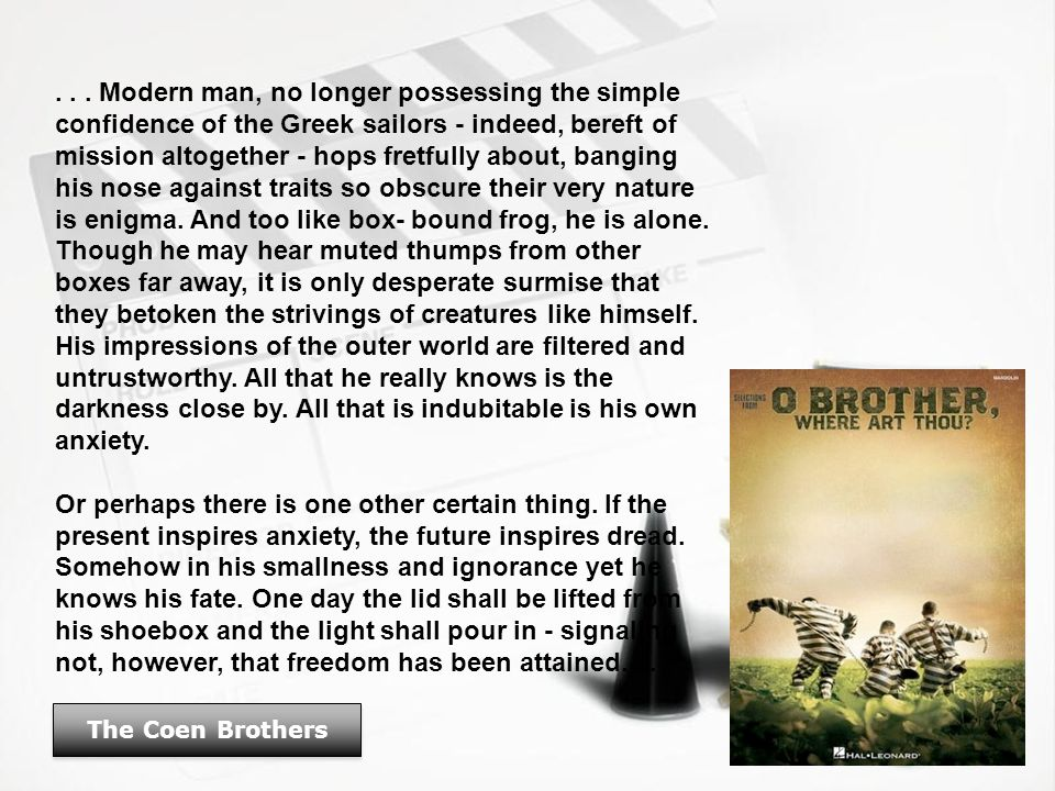 The Coen Brothers... Modern man, no longer possessing the simple confidence of the Greek sailors - indeed, bereft of mission altogether - hops fretful